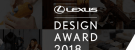 LEXUS Design Award for Design Students and Enthusiasts (Funded to Milan Design Week) 2018