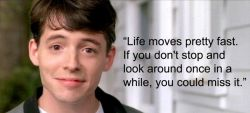 """""""Life moves pretty fast. If you don't stop and look around once in awhile, you could miss it."""" - Ferris Bueller"""