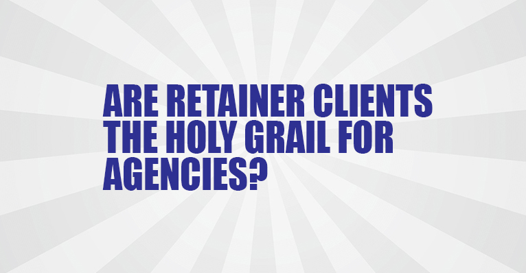 Are Retainer Clients the Holy Grail for Agencies?