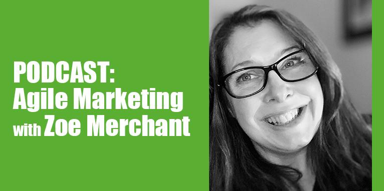 PODCAST: Agile Marketing with Zoe Merchant
