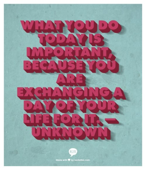 What you do today is important, because you are exchanging a day of your life for it. — Unknown