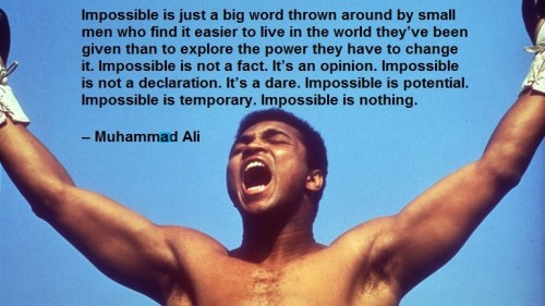 Impossible is just a big word thrown around by small men who find it easier to live in the world they've been given than to explore the power they have to change it. Impossible is not a fact. It's an opinion. Impossible is not a declaration. It's a dare. Impossible is potential. Impossible is temporary. Impossible is nothing. – Muhammed Ali