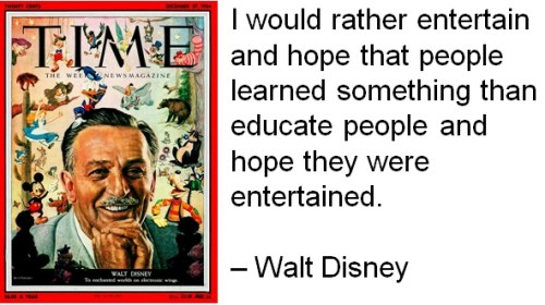 I would rather entertain and hope that people learned something than educate people and hope they were entertained. – Walt Disney
