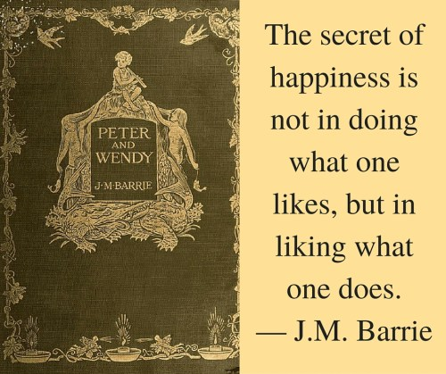 The secret of happiness is not in doing what one likes, but in liking what one does. — J.M. Barrie
