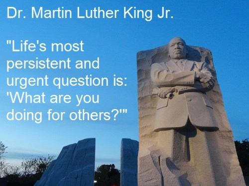 "Life's most persistent and urgent question is: 'What are you doing for others?'"" – Dr. Martin Luther King Jr."