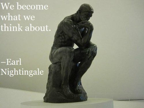We become what we think about. –Earl Nightingale