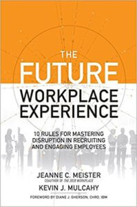 The Future Workplace Experience: 10 Rules For Mastering Disruption in Recruiting and Engaging Employees – Jeanne C Meister and Kevin Mulcahy