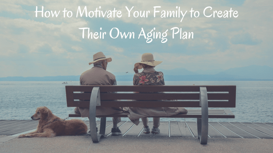 How to Motivate Your Family to Create Their Own Aging Plan