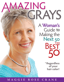AMAZING GRAYS ~ A Woman's Guide to Making the Next 50 the Best 50 (Regardless of Your Hair Color!)     by Maggie Rose Crane
