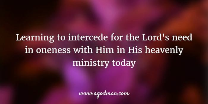 learning to intercede for the Lord's need in oneness with Him in His heavenly ministry today