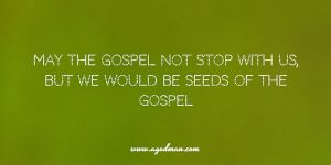 may the gospel not stop with us, but we would be seeds of the gospel