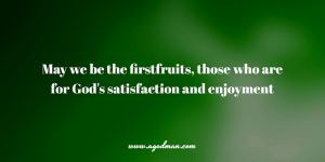 May we be the firstfruits, those who are for God's satisfaction and enjoyment