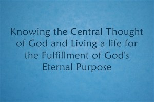 Knowing the Central thought of God and Living a life for the fulfillment of God's eternal purpose
