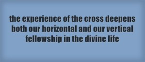 the experience of the cross deepens both our horizontal and our vertical fellowship in the divine life
