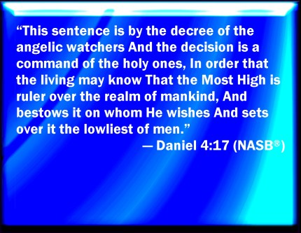 This matter is by the decree of the watchers, and the decision is a command of the holy ones, to the intent that the living may know that the Most High is the Ruler over the kingdom of men and gives it to whomever He wills and sets up over it the lowliest of men (Daniel 4:17)