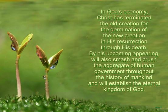 In God's economy Christ has terminated the old creation for the germination of the new creation in His resurrection through His death. By His upcoming appearing, He will also smash and crush the aggregate of human government throughout the history of mankind and will establish the eternal kingdom of God.