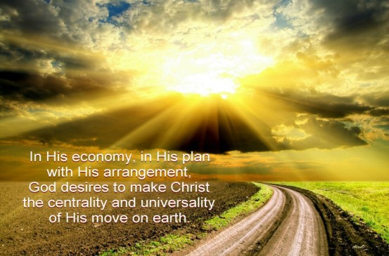 In His economy, in His plan with His arrangement, God desires to make Christ the centrality and universality of His move on earth.
