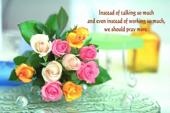 Instead of talking so much and even instead of working so much, we should pray more.