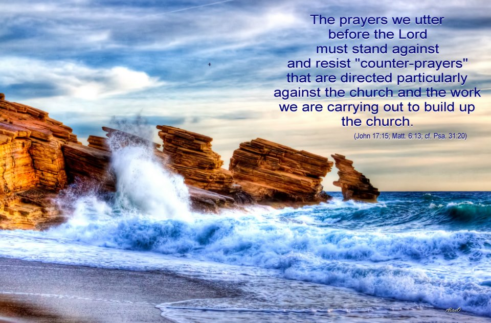 """The prayers we utter before the Lord must stand against and resist """"counter-prayers"""" that are directed particularly against the church and the work we are carrying out to build up the church (John 17:15; Matt. 6:13; cf. Psa. 31:20)."""