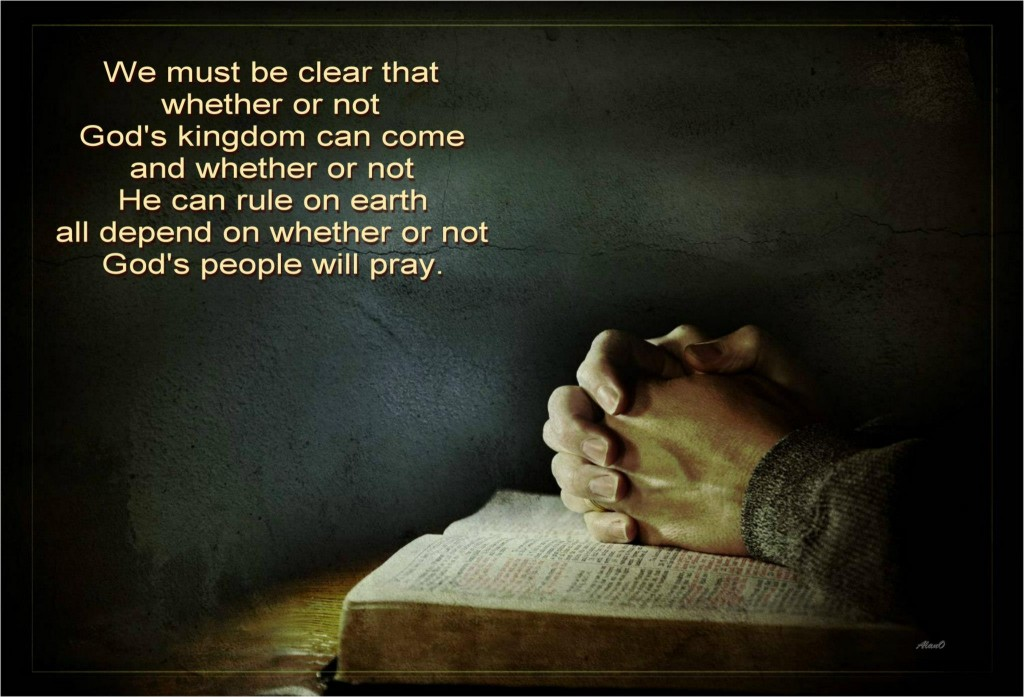 We must be clear that whether or not God's kingdom can come and whether HE can rule on earth all depend on whether or not God's people will pray.