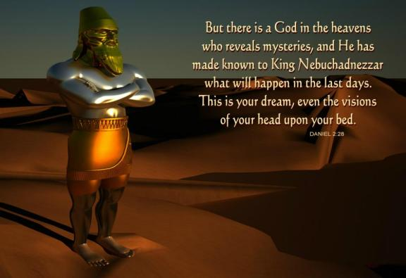 But there is a God in the heavens who reveals mysteries, and He has made known to King Nebuchadnezzar what will happen in the last days. This is your dream, even the visions of your head upon your bed (Daniel 2:28).