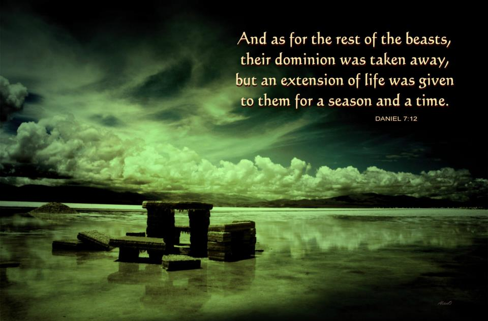 And as for the rest of the beasts, their dominion was taken away, but an extension of life was given to them for a season and a time (Daniel 7:12).