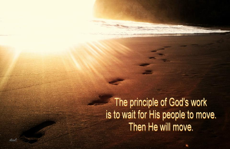 The principle of God's work is to wait for His people to move. Then He will move. (Watchman Nee, The Glorious Church)