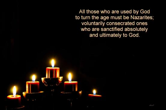 All those who are used by God to turn the age must be Nazarites—voluntarily consecrated ones who are sanctified absolutely and ultimately to God.