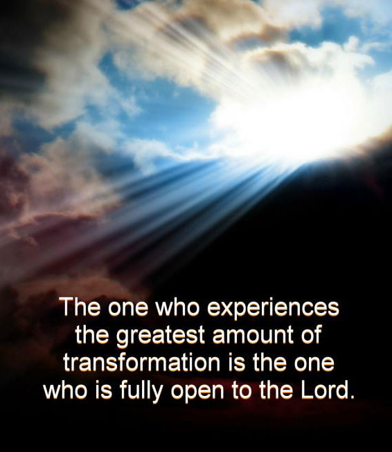 The one who experiences the greatest amount of transformation is the one who is fully open to the Lord.