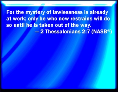 2 Thessalonians 2:7 (NASB) - For it is the mystery of lawlessness that is now operating, but only until the one now restraining goes out of the way.