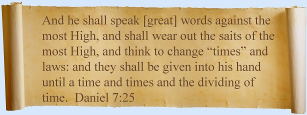 Daniel 7:25 And he will speak things against the Most High and wear out the saints of the Most High; and his intention will be to change the times and the law; and they will be given into his hand for a time and times and half a time.