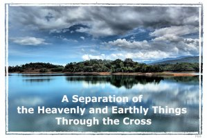 A Separation of the Heavenly and Earthly Things Through the Cross for Life to be Generated