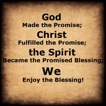 God Made the Promise, Christ Fulfilled the Promise, the Spirit became the Promised Blessing, and We Enjoy the Blessing