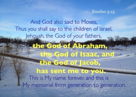 Knowing and Experiencing the Triune God as the God of Abraham, Isaac, and Jacob. Exodus 3:15 And God also said to Moses, Thus you shall say to the children of Israel, Jehovah, the God of your fathers, the God of Abraham, the God of Isaac, and the God of Jacob, has sent me to you. This is My name forever, and this is My memorial from generation to generation.