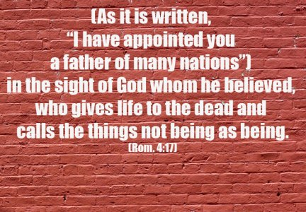 """Knowing and Experiencing God as the God of Abraham: God is our Father, our Source! Rom. 4:17 (As it is written, """"I have appointed you a father of many nations"""") in the sight of God whom he believed, who gives life to the dead and calls the things not being as being."""