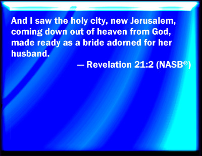 Revelation 21:2 And I saw the holy city, New Jerusalem, coming down out of heaven from God, prepared as a bride adorned for her husband.