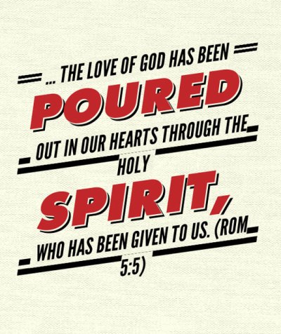 ... the love of God has been poured out in our hearts through the Holy Spirit, who has been given to us. (Romans 5:5)