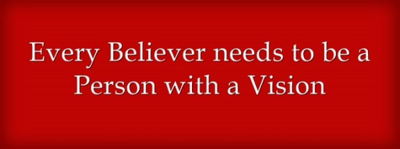 Every Believer needs to be a Person with a Vision
