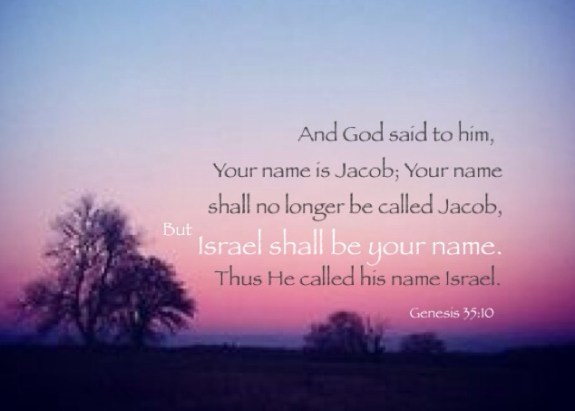 Genesis 35:10 And God said to him, Your name is Jacob; Your name shall no longer be called Jacob, But Israel shall be your name. Thus He called his name Israel.