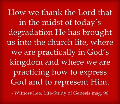How we thank the Lord that in the midst of today's degradation He has brought us into the church life, where we are practically in God's kingdom and where we are practicing how to express God and to represent Him. (Witness Lee, Life-Study of Genesis msg. 96)