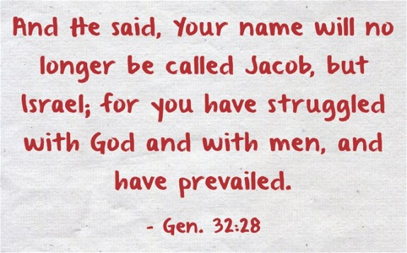 Gen. 32:28 And He said, Your name will no longer be called Jacob, but Israel; for you have struggled with God and with men, and have prevailed.