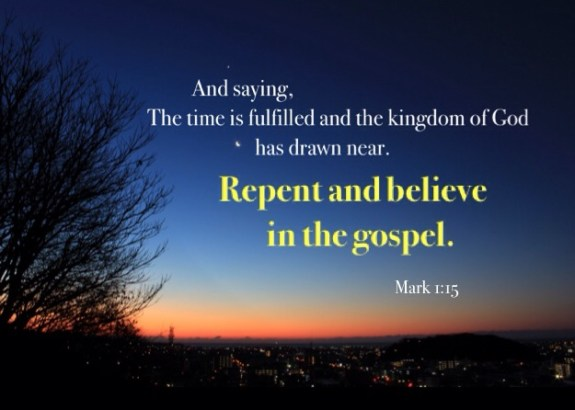 Mark 1:15 And saying, The time is fulfilled and the kingdom of God has drawn near. Repent and believe in the gospel.