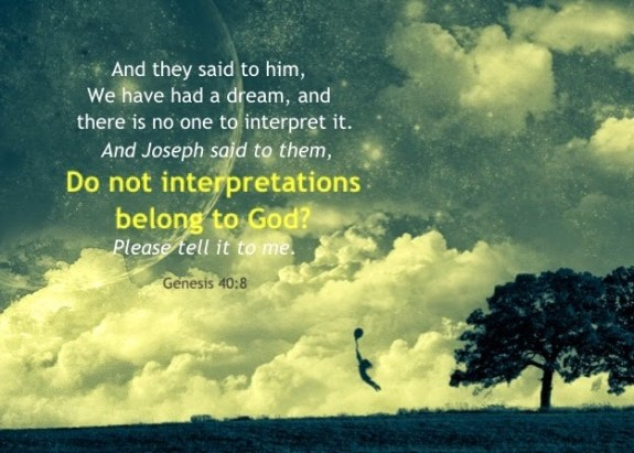 And they said to him, We have had a dream, and there is no one to interpret it. And Joseph said to them, Do not interpretations belong to God? Please tell it to me. Genesis 40:8