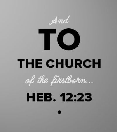 Heb. 12:23 And to the church of the firstborn...