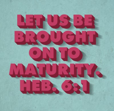 Heb. 6:1 Therefore leaving the word of the beginning of Christ, let us be brought on to maturity...