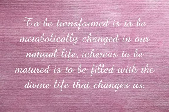 To be transformed is to be metabolically changed in our natural life, whereas to be matured is to be filled with the divine life that changes us.
