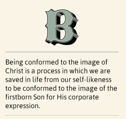 Being conformed to the image of Christ is a process in which we are saved in life from our self-likeness to be conformed to the image of the firstborn Son for His corporate expression.