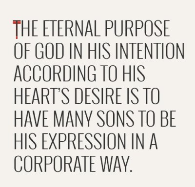 The eternal purpose of God in His intention according to His heart's desire is to have many sons to be His expression in a corporate way.
