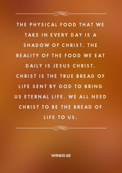 The physical food that we take in every day is a shadow of Christ. The reality of the food we eat daily is Jesus Christ. Christ is the true bread of life sent by God to bring us eternal life. We all need Christ to be the bread of life to us. Witness Lee