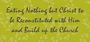 Eating Nothing but Christ to be Reconstituted with Him and Build up the Church